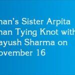 Khan's Sister Arpita Khan Tying Knot with Aayush Sharma on November 16