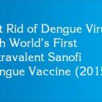 Get Rid of Dengue Virus with World's First Tetravalent Sanofi Dengue Vaccine (2015)
