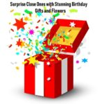 Surprise Close Ones with Stunning Birthday Gifts and Flowers