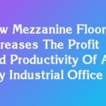 How Mezzanine Floor Increases The Profit And Productivity Of An Any Industrial Office