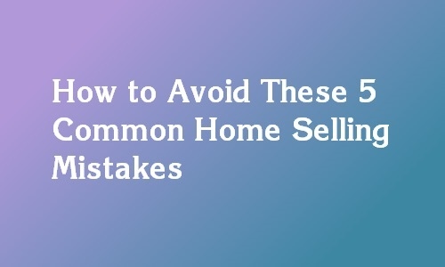 mistakes to avoid when selling a property