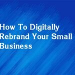 How To Digitally Rebrand Your Small Business